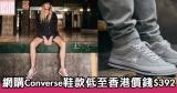 網購Converse鞋款低至香港價錢$392+免費直運香港/澳門