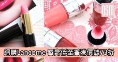 網購Lancome唇膏低至香港價錢73折+直運香港/澳門